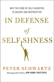 In Defense of Selfishness - Why the Code of Self-Sacrifice is Unjust and Destructive ebook by Peter Schwartz