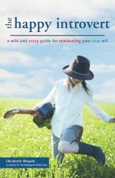 The Happy Introvert - A Wild and Crazy Guide to Celebrating Your True Self ebook by Elizabeth Wagele