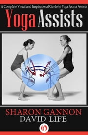 Yoga Assists - A Complete Visual and Inspirational Guide to Yoga Asana Assists ebook by Sharon Gannon,David Life