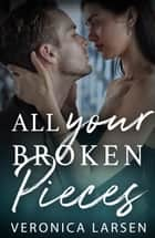 All Your Broken Pieces ebook by Veronica Larsen
