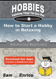 How to Start a Hobby in Relaxing - How to Start a Hobby in Relaxing ebook by Reyna Bradford