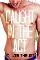Caught in the Act ebook by Oliver Thrust