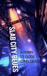 Slab City Blues: A Hymn to Gods Long Dead ebook by Anthony Ryan