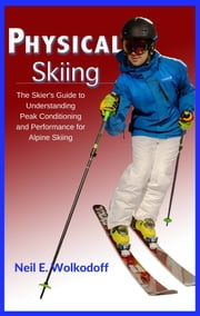 Physical Skiing - The Skier's Guide to Understanding Peak Conditioning and Performance for Alpine Skiing ebook by Neil E. Wolkodoff