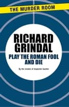 Play the Roman Fool and Die ebook by Richard Grindal