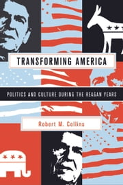 Transforming America - Politics and Culture During the Reagan Years ebook by Robert M. Collins