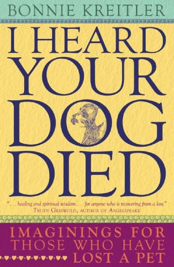 I Heard Your Dog Died - Imaginings for Those Who Have Lost a Pet ebook by Bonnie Kreitler