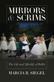 Mirrors and Scrims - The Life and Afterlife of Ballet ebook by Marcia B. Siegel