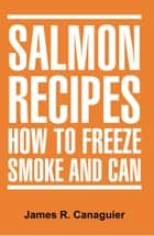 SALMON RECIPES HOW TO FREEZE SMOKE AND CAN ebook by James R. Canaguier