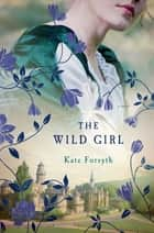 The Wild Girl - A Novel ebook by Kate Forsyth