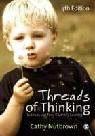 Threads of Thinking - Schemas and Young Children's Learning ebook by Cathy Nutbrown