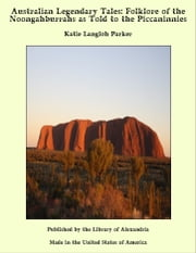 Australian Legendary Tales: Folklore of the Noongahburrahs as Told to the Piccaninnies ebook by Katie Langloh Parker