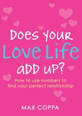 Does Your Love Life Add Up? - How to Use Numbers to Find Your Perfect Relationship ebook by Max Coppa