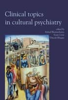 Clinical Topics in Cultural Psychiatry ebook by Rahul Bhattacharya, Sean Cross, Dinesh Bhugra