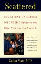 Scattered - How Attention Deficit Disorder Originates and What You Can Do About It ebook by Gabor Mate