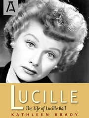 Lucille - The Life of Lucille Ball ebook by Kathleen Brady