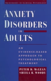 Anxiety Disorders in Adults: An Evidence-Based Approach to Psychological Treatment ebook by Peter D. McLean,Sheila R. Woody