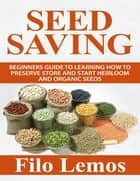 Seed Saving: Beginners Guide to Learning How to Preserve Store and Start Heirloom and Organic Seeds ebook by Filo Lemos