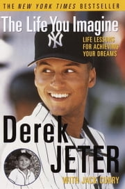 The Life You Imagine - Life Lessons for Achieving Your Dreams ebook by Derek Jeter