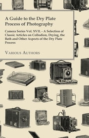 A Guide to the Dry Plate Process of Photography - Camera Series Vol. XVII. - A Selection of Classic Articles on Collodion, Drying, the Bath and Othe ebook by Various Authors