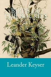 Birds of the Rockies ebook by Leander S Keyser