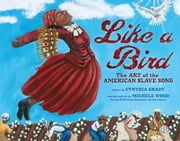 Like a Bird - The Art of the American Slave Song ebook by Cynthia  Grady