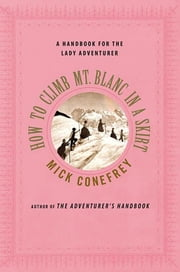 How to Climb Mt. Blanc in a Skirt - A Handbook for the Lady Adventurer ebook by Mick Conefrey