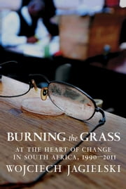 Burning the Grass - At the Heart of Change in South Africa, 1990-2011 ebook by Wojciech Jagielski,Antonia Lloyd-Jones