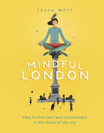 Mindful London - How to Find Calm and Contentment in the Chaos of the City eBook by Tessa Watt