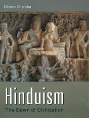 Hinduism - The Dawn of Civilization ebook by Dinesh Chandra