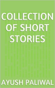 Collection of Short Stories ebook by Ayush Paliwal