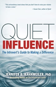 Quiet Influence - The Introvert's Guide to Making a Difference ebook by Jennifer Kahnweiler