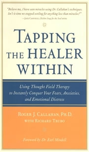 Tapping the Healer Within : Using Thought-Field Therapy to Instantly Conquer Your Fears, Anxieties, and Emotional Distress: Using Thought-Field Therapy to Instantly Conquer Your Fears, Anxieties, and Emotional Distress - Using Thought-Field Therapy to Instantly Conquer Your Fears, Anxieties, and Emotional Distress ebook by Roger Callahan,Richard Trubo