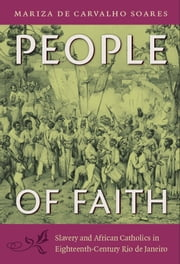 People of Faith - Slavery and African Catholics in Eighteenth-Century Rio de Janeiro ebook by Mariza de Carvalho Soares,Jerry Dennis Metz