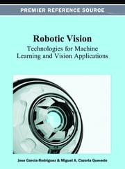 Robotic Vision - Technologies for Machine Learning and Vision Applications ebook by Jose Garcia-Rodriguez,Miguel A. Cazorla Quevedo