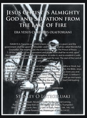 Jesus Christ is Almighty God and Salvation from the Lake of Fire. ebook by Stanley O.Lotegeluaki