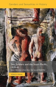 Sex, Soldiers and the South Pacific, 1939-45 - Queer Identities in Australia in the Second World War ebook by Yorick Smaal