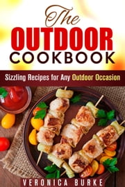 The Outdoor Cookbook: 50 Sizzling Recipes for Any Outdoor Occasion! - BBQ & Picnic ebook by Veronica Burke