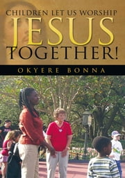 Children Let us Worship Jesus Together! ebook by Okyere Bonna, MBA
