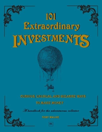 101 Extraordinary Investments: Curious, Unusual and Bizarre Ways to Make Money - A handbook for the adventurous collector ebook by Toby Walne