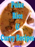 Pulse, Rice and Curry Recipes ebook by Anita S.