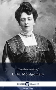 Complete Works of L. M. Montgomery with Complete Anne of Green Gables novels ebook by L. M. Montgomery