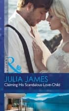 Claiming His Scandalous Love-Child (Mills & Boon Modern) (Mistress to Wife, Book 1) ebook by Julia James
