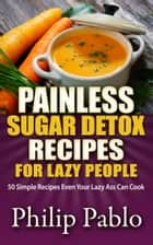 Painless Sugar Detox Recipes for Lazy People: 50 Simple Sugar Detox Recipes Even Your Lazy Ass Can Make ebook by Phillip Pablo