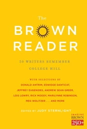 The Brown Reader - 50 Writers Remember College Hill ebook by Jeffrey Eugenides,Rick Moody,Lois Lowry,Marilynne Robinson,Judy Sternlight,Susan Cheever