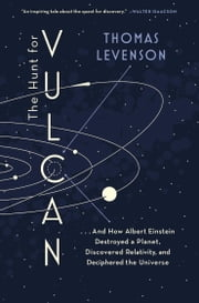 The Hunt for Vulcan - . . . And How Albert Einstein Destroyed a Planet, Discovered Relativity, and Deciphered the Universe ebook by Thomas Levenson