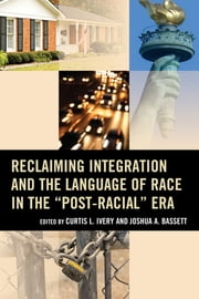 "Reclaiming Integration and the Language of Race in the ""Post-Racial"" Era ebook by Curtis Ivery,Joshua Bassett,Eddie Glaude Jr., William S. Tod Professor of Religion and African American Studies, Princeton University,Maria Krysan,Howard Winant,John Powell,Andrew Grant Thomas,Gary Orfield,Erica Frankenberg,Reynolds Farley,Lucie Kalousova,Robert A. Sedler"