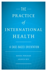 The Practice of International Health: A Case-Based Orientation ebook by Daniel Perlman,Ananya Roy