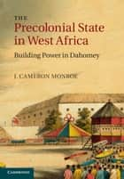 The Precolonial State in West Africa - Building Power in Dahomey ebook by