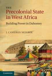 The Precolonial State in West Africa - Building Power in Dahomey ebook by J. Cameron Monroe
